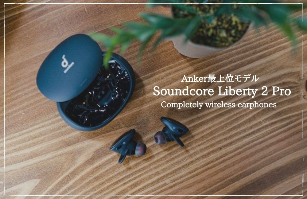 【Anker Soundcore Liberty 2 Pro レビュー】1万円台とは思えない高音質の完全ワイヤレスイヤホン