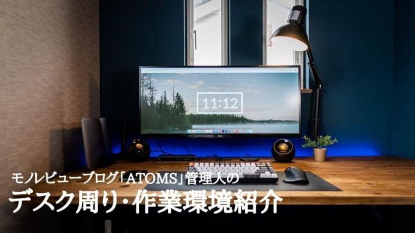 【デスクツアー】「ATOMS」管理人の作業環境・デスク周りで使用しているガジェットを紹介