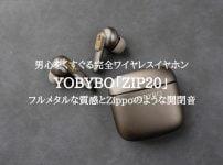 YOBYBO ZIP20レビュー!男心をくすぐるフルメタルの完全ワイヤレスイヤホン